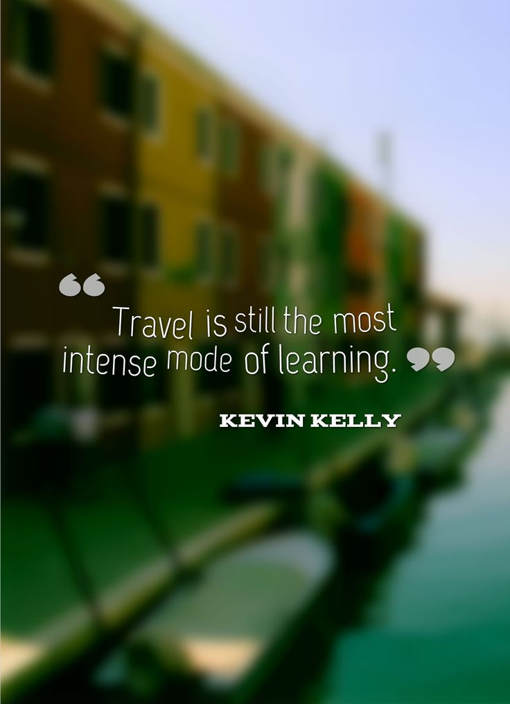 """Travel is still the most intense mode of learning""  Kevin Kelly"